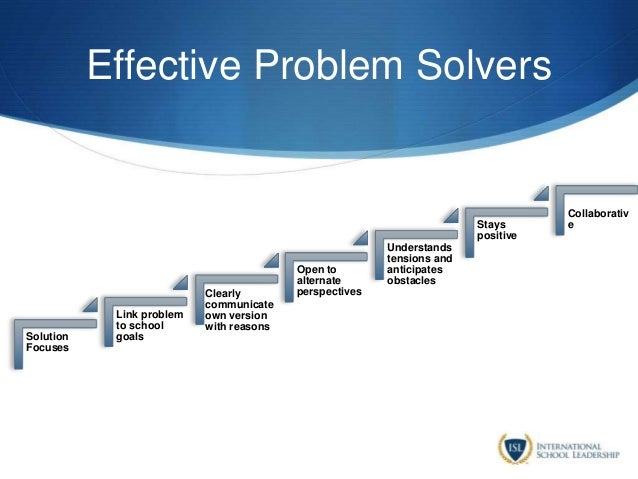 Effective Problem Solvers Solution Focuses Link problem to school goals Clearly communicate own version with reasons Open ...