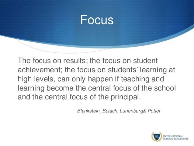 Focus The focus on results; the focus on student achievement; the focus on students' learning at high levels, can only hap...