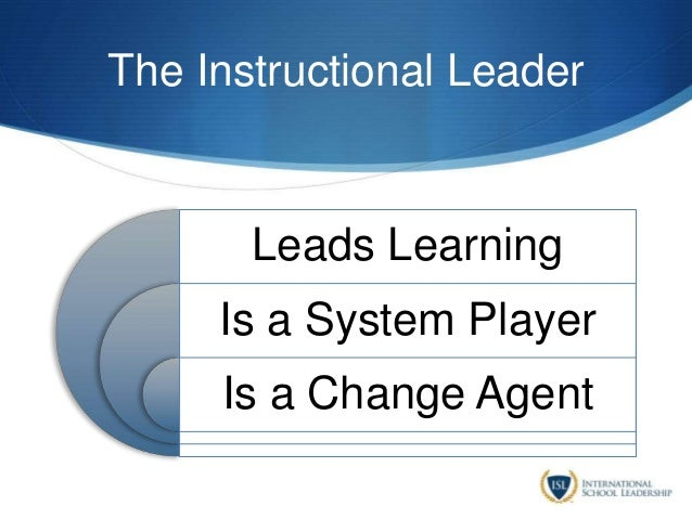 The Instructional Leader Leads Learning Is a System Player Is a Change Agent