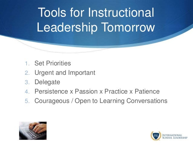 Tools for Instructional Leadership Tomorrow 1. Set Priorities 2. Urgent and Important 3. Delegate 4. Persistence x Passion...