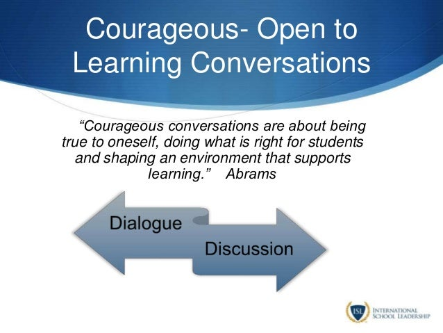 """Courageous- Open to Learning Conversations """""""""""""""""""" """"Courageous conversations are about being true to oneself, doing what is ..."""
