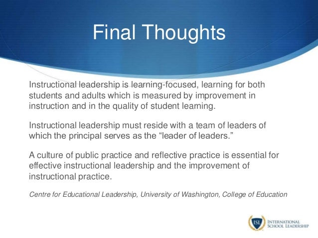 Final Thoughts Instructional leadership is learning-focused, learning for both students and adults which is measured by im...