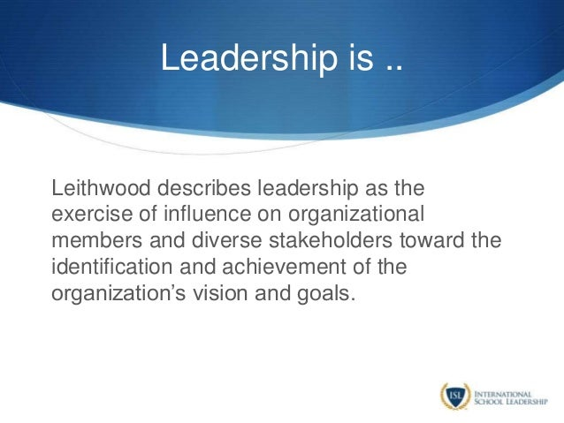 Leadership is .. Leithwood describes leadership as the exercise of influence on organizational members and diverse stakeho...