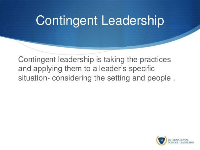 Contingent Leadership Contingent leadership is taking the practices and applying them to a leader's specific situation- co...