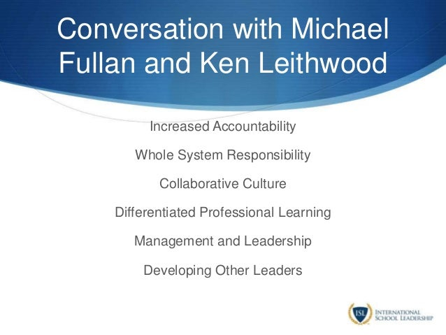 Conversation with Michael Fullan and Ken Leithwood Increased Accountability Whole System Responsibility Collaborative Cult...