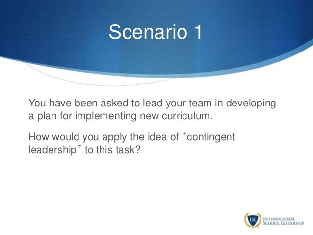 Scenario 1 You have been asked to lead your team in developing a plan for implementing new curriculum. How would you apply...