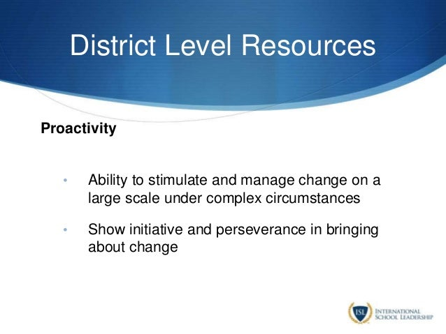 District Level Resources Proactivity • Ability to stimulate and manage change on a large scale under complex circumstances...