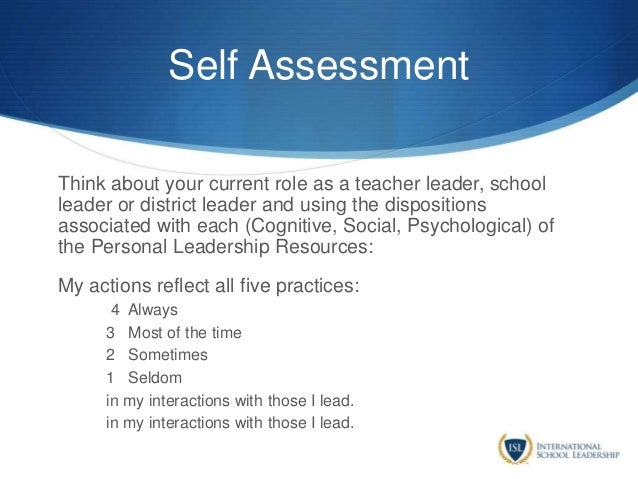 Self Assessment Think about your current role as a teacher leader, school leader or district leader and using the disposit...