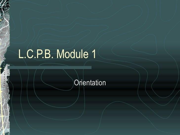 L.C.P.B. Module 1 Orientation