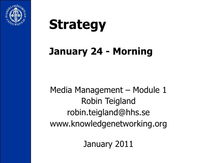 Strategy January 24 - Morning Media Management – Module 1 Robin Teigland [email_address] www.knowledgenetworking.org Janua...
