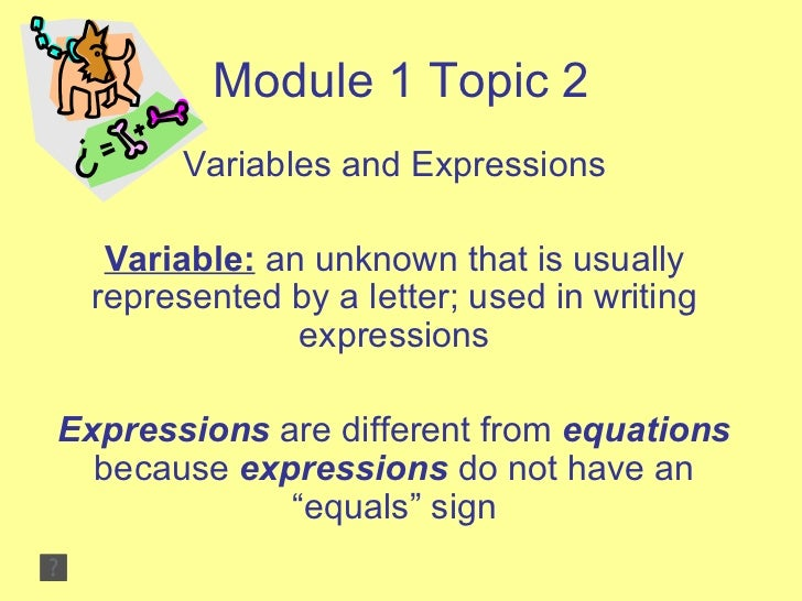 Module 1 Topic 2 Variables and Expressions Variable:  an unknown that is usually represented by a letter; used in writing ...