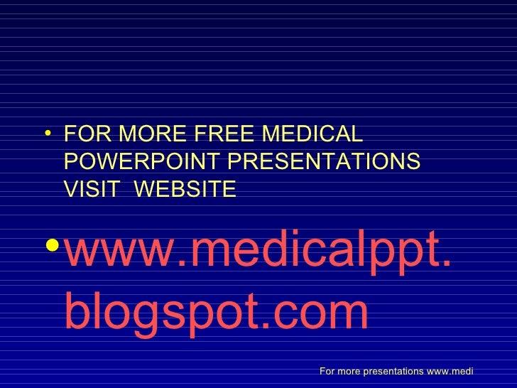 <ul><li>FOR MORE FREE MEDICAL POWERPOINT PRESENTATIONS VISIT  WEBSITE </li></ul><ul><li>www.medicalppt.blogspot.com </li><...