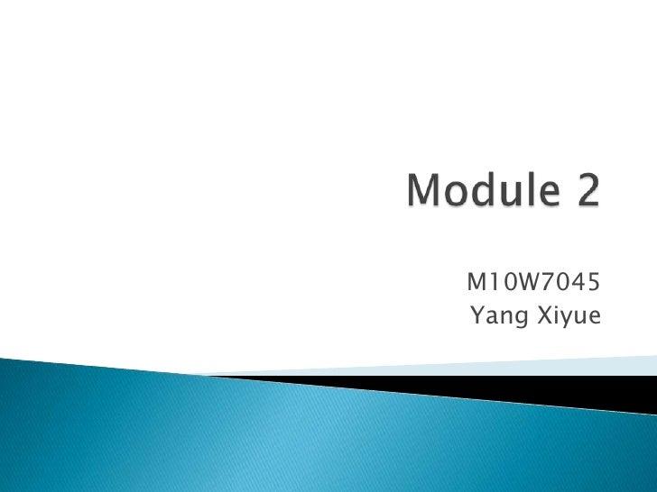 Module 2<br />M10W7045<br />Yang Xiyue<br />