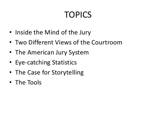 TOPICS • Inside the Mind of the Jury • Two Different Views of the Courtroom • The American Jury System • Eye-catching Stat...
