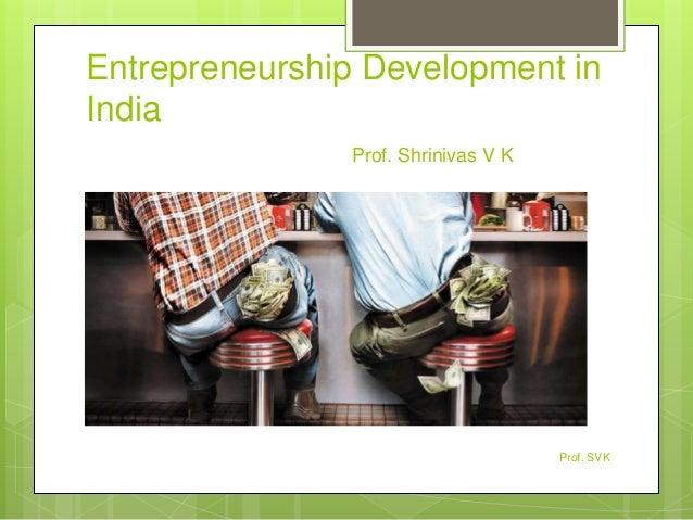 Entrepreneurship Development in India Prof. Shrinivas V K Prof. SVK