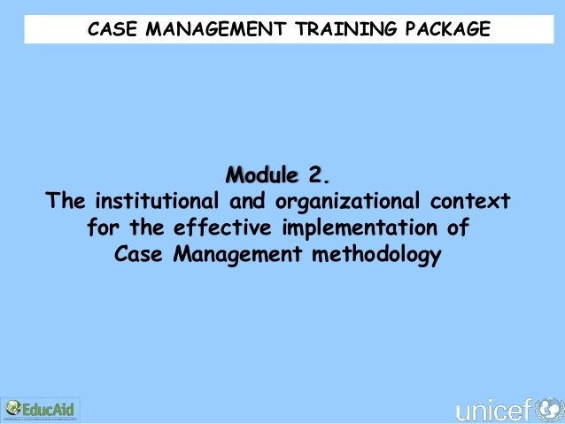 CASE MANAGEMENT TRAINING PACKAGE                  Module 2.The institutional and organizational context   for the effectiv...