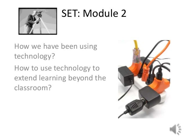 SET: Module 2How we have been usingtechnology?How to use technology toextend learning beyond theclassroom?