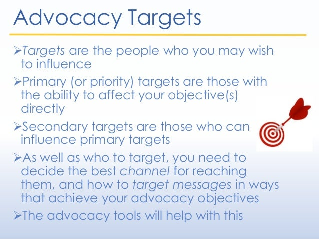 Advocacy Targets Targets are the people who you may wish to influence Primary (or priority) targets are those with the a...