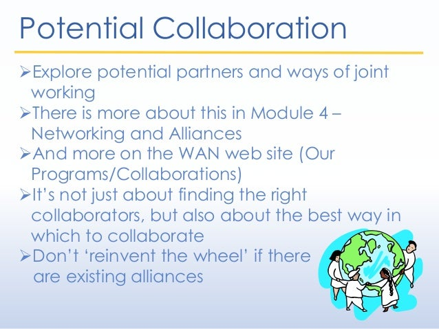 Potential Collaboration Explore potential partners and ways of joint working There is more about this in Module 4 – Netw...