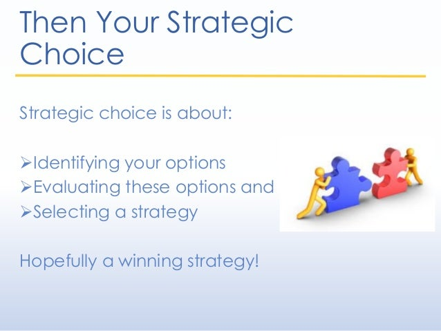 Then Your Strategic Choice Strategic choice is about: Identifying your options Evaluating these options and Selecting a...