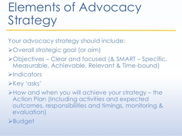 Elements of Advocacy Strategy Your advocacy strategy should include: Overall strategic goal (or aim) Objectives – Clear ...
