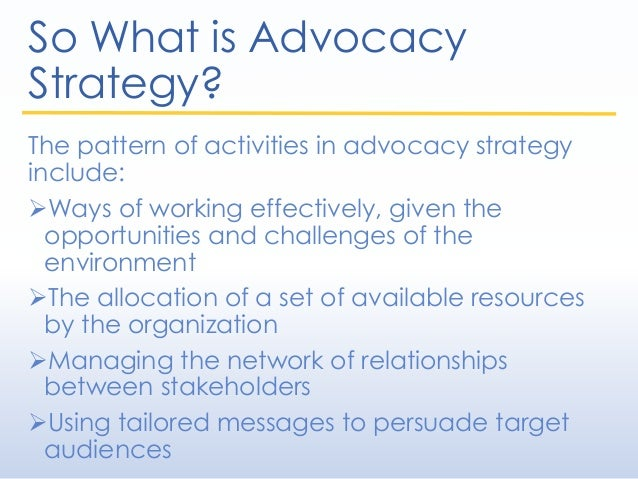 So What is Advocacy Strategy? The pattern of activities in advocacy strategy include: Ways of working effectively, given ...