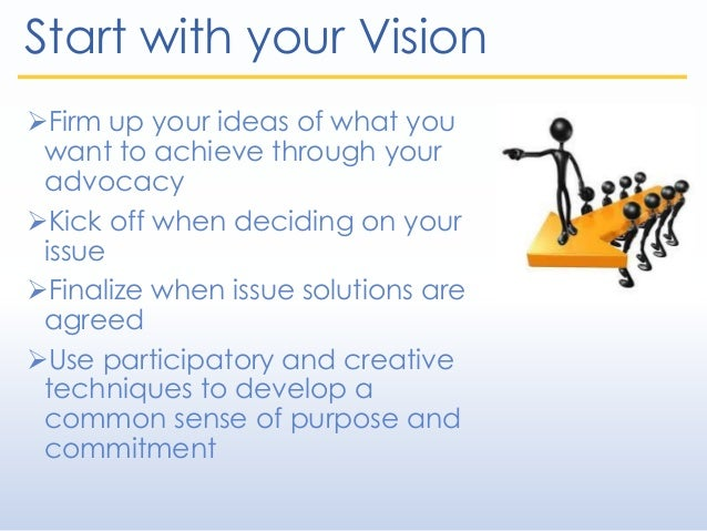 Start with your Vision Firm up your ideas of what you want to achieve through your advocacy Kick off when deciding on yo...