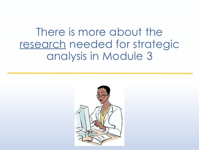 There is more about the research needed for strategic analysis in Module 3