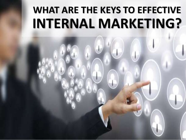 WHAT ARE THE KEYS TO EFFECTIVE INTERNAL MARKETING?