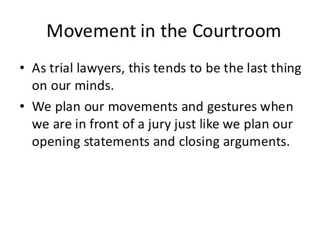 Movement in the Courtroom • As trial lawyers, this tends to be the last thing on our minds. • We plan our movements and ge...