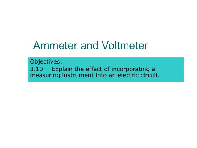 Ammeter and VoltmeterObjectives:3.10   Explain the effect of incorporating ameasuring instrument into an electric circuit.