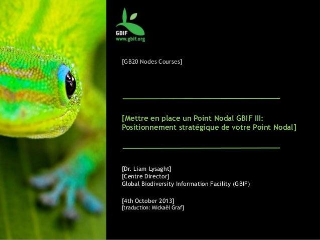 [GB20 Nodes Courses] [Mettre en place un Point Nodal GBIF III: Positionnement stratégique de votre Point Nodal] [Dr. Liam ...