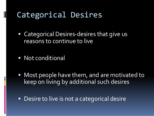 Categorical Desires Categorical Desires-desires that give usreasons to continue to live Not conditional Most people hav...