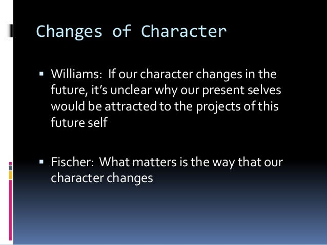 Changes of Character Williams: If our character changes in thefuture, it's unclear why our present selveswould be attract...