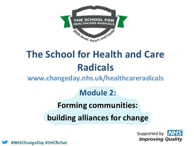 The School for Health and Care Radicals www.changeday.nhs.uk/healthcareradicals  Module 2: Forming communities: building a...