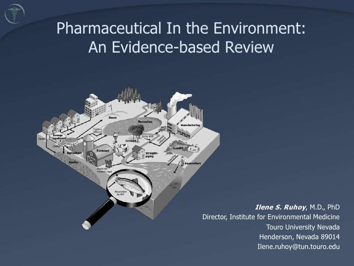 Pharmaceutical In the Environment: <br />An Evidence-based Review <br />Ilene S. Ruhoy, M.D., PhD<br />Director, Institute...