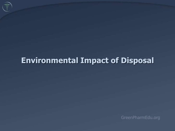 Environmental Impact of Disposal<br />GreenPharmEdu.org<br />