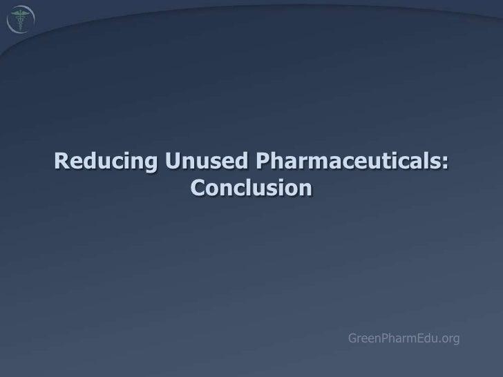 Reducing Unused Pharmaceuticals:  Conclusion<br />GreenPharmEdu.org<br />