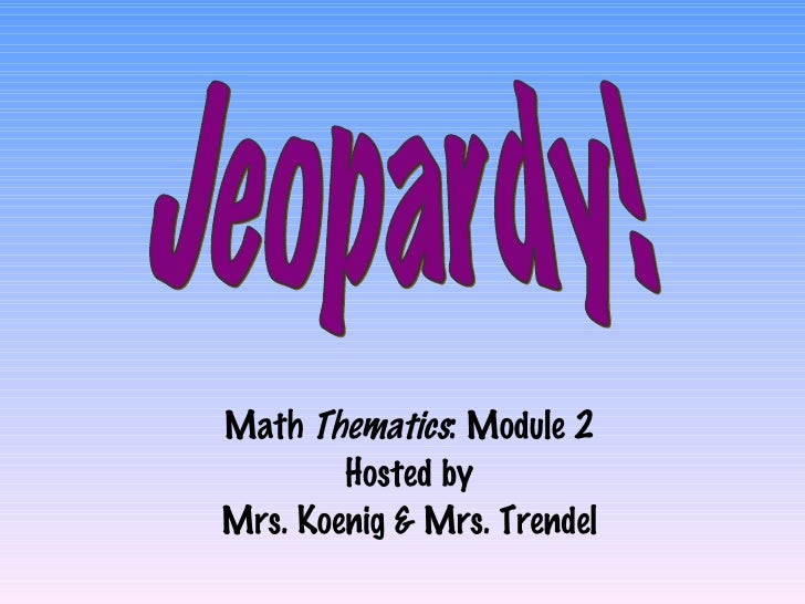 Math  Thematics : Module 2 Hosted by Mrs. Koenig & Mrs. Trendel Jeopardy!