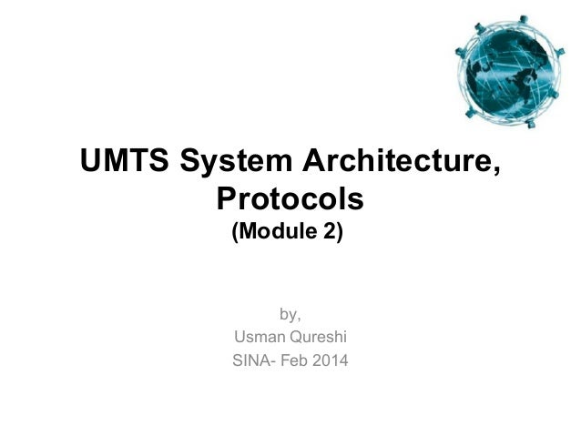 UMTS System Architecture, Protocols (Module 2)  by, Usman Qureshi SINA- Feb 2014
