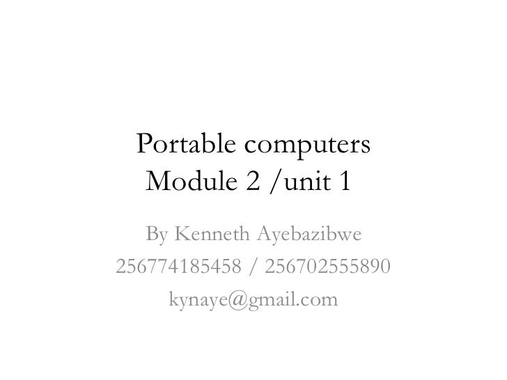 Portable computers  Module 2 /unit 1   By Kenneth Ayebazibwe256774185458 / 256702555890     kynaye@gmail.com