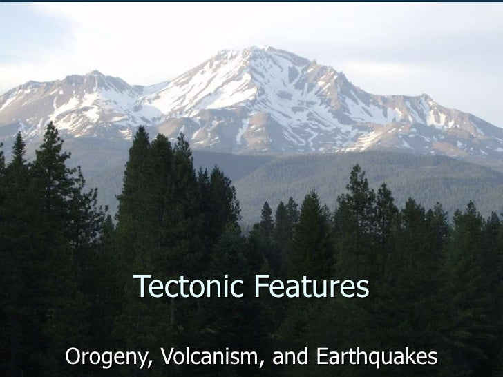 Tectonic Features Orogeny, Volcanism, and Earthquakes