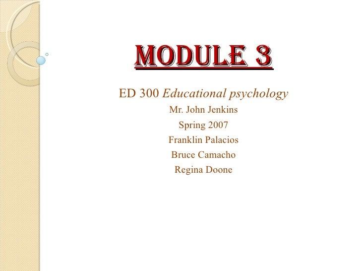Module 3 ED 300  Educational psychology Mr. John Jenkins Spring 2007 Franklin Palacios Bruce Camacho Regina Doone
