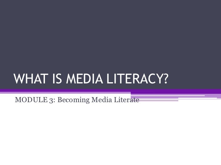 WHAT IS MEDIA LITERACY?MODULE 3: Becoming Media Literate