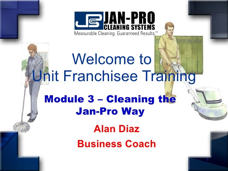 Welcome to  Unit Franchisee Training Alan Diaz Business Coach Module 3 – Cleaning the Jan-Pro Way