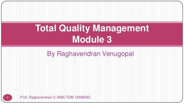 Total Quality Management Module 3 By Raghavendran Venugopal  1  Prof. Raghavendran V, MBA TQM 12MBA42