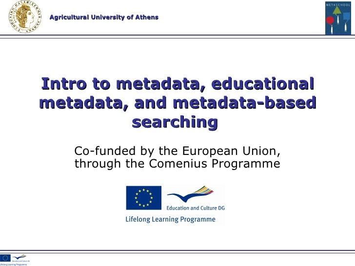 Co-funded by the European Union , through the Comenius Programme Intro to metadata, educational metadata, and metadata-bas...
