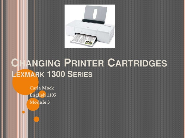 Changing Printer CartridgesLexmark 1300 Series<br />Carla Mock<br />English 1105<br />Module 3<br />