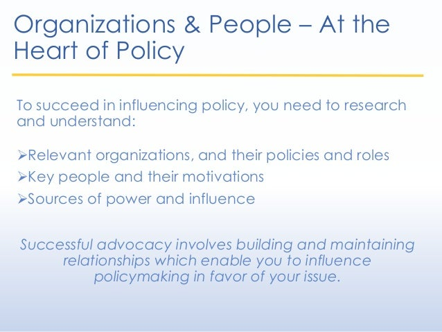 Organizations & People – At the Heart of Policy To succeed in influencing policy, you need to research and understand: Re...