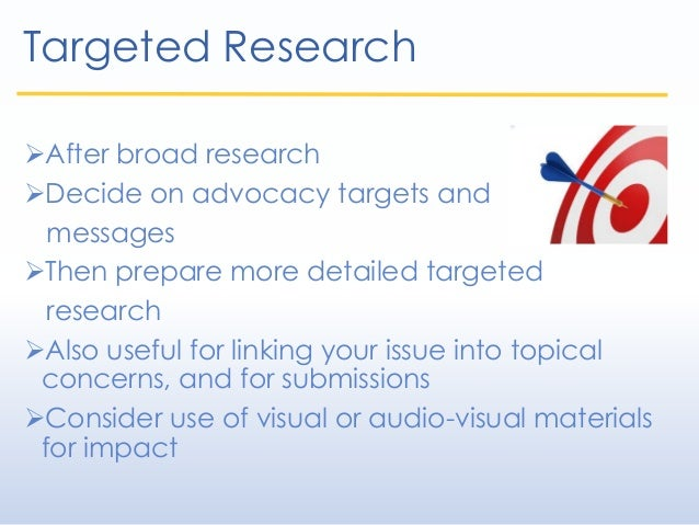 Targeted Research After broad research Decide on advocacy targets and messages Then prepare more detailed targeted rese...